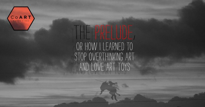 The Prelude, or: How I Learned to Stop Overthinking Art and Love Art Toys